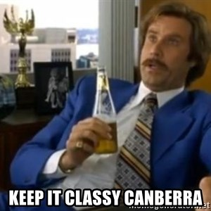 That escalated quickly-Ron Burgundy - Keep it classy Canberra