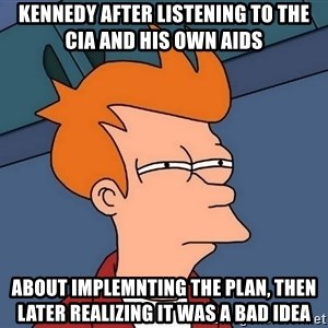 Futurama Fry - kennedy after listening to the CIA and his own aids about implemnting the plan, then later realizing it was a bad idea