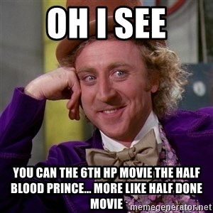 Willy Wonka - Oh I See You can the 6th HP Movie the Half Blood Prince... More like half done movie