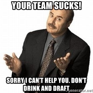 Dr. Phil - YOUR TEAM SUCKS! Sorry I can't help you. Don't drink and draft