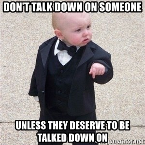gangster baby - Don't talk down on someone unless they deserve to be talked down on