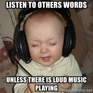 Baby Headphones - Listen to others words unless there is loud music playing