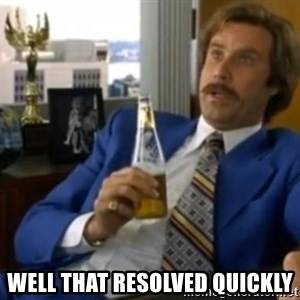 That escalated quickly-Ron Burgundy - Well that resolved quickly