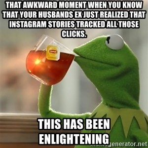 Kermit The Frog Drinking Tea - That awkward moment when you know that your husbands ex just realized that Instagram stories tracked all those clicks. This has been enlightening