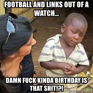 Skeptical 3rd World Kid - Football and links out of a watch... Damn fuck kinda birthday is that shit!?!