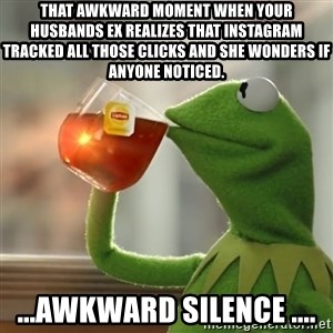 Kermit The Frog Drinking Tea - That awkward moment when your husbands ex realizes that instagram tracked all those clicks and she wonders if anyone noticed. ...awkward silence ....