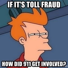 Fry squint - if it's toll fraud how did 911 get involved?