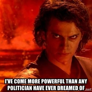 Anakin Skywalker - I've come more powerful than any Politician have ever dreamed of