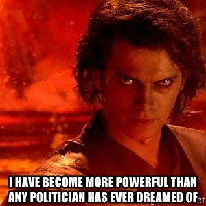 Anakin Skywalker - i have become more powerful than any politician has ever dreamed of