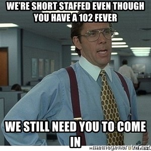 That would be great - We're short staffed even though you have a 102 fever We still need you to come in