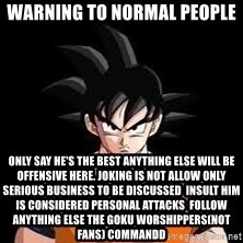 goku - Warning to normal people Only say he's the best anything else will be offensive here. Joking is not allow only serious business to be discussed  Insult him is considered personal attacks  Follow anything Else the Goku worshippers(not fans) commandd