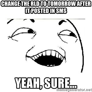 Yeah....Sure - change the rld to tomorrow after it posted in sms yeah, sure...