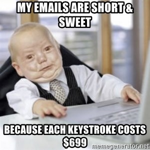 Working Babby - My emails are short & sweet Because each keystroke costs $699
