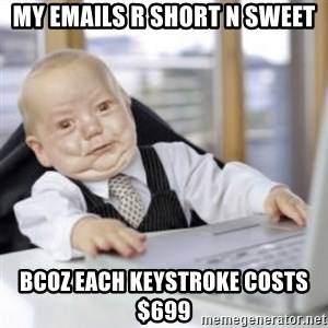 Working Babby - My emails r short n sweet Bcoz each keystroke costs $699