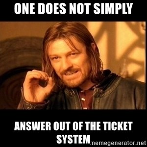 one does not  - ONE DOES NOT SIMPLY ANSWER OUT OF THE TICKET SYSTEM
