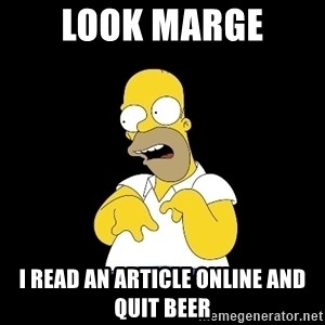 look-marge - Look marge I read an article online and quit beer