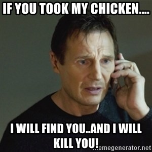 taken meme - If you took my chicken.... I will find you..and I will kill you!