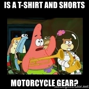 Patrick Star Instrument - Is a T-Shirt and shorts Motorcycle gear?