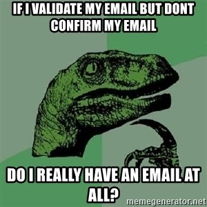 Philosoraptor - If I validate my email but dont confirm my email do i really have an email at all?