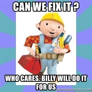 bob the builder - Can we fix it ? Who cares. Billy will do it for us