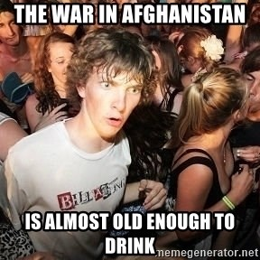 Sudden Realization Ralph - the war in afghanistan is almost old enough to drink