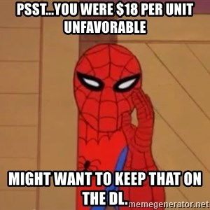 Spidermanwhisper - psst...you were $18 per unit unfavorable might want to keep that on the dl.