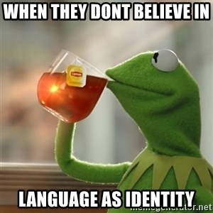 Kermit The Frog Drinking Tea - when they dont believe in  language as identity