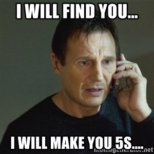 taken meme - I will find you... I will make you 5S....