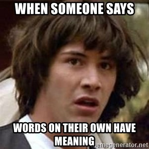 Conspiracy Keanu - when someone says  words on their own have meaning