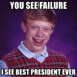 Bad Luck Brian - You see failure  i see best president ever