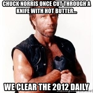 Chuck Norris Meme - Chuck Norris once cut through a knife with hot butter... we clear the 2012 daily