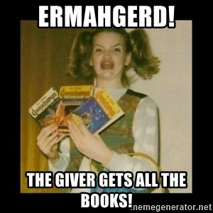 Ermahgerd Girl - Ermahgerd!  The Giver Gets all the books!
