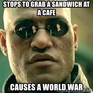 What If I Told You - stops to grab a sandwich at a cafe  causes a world war