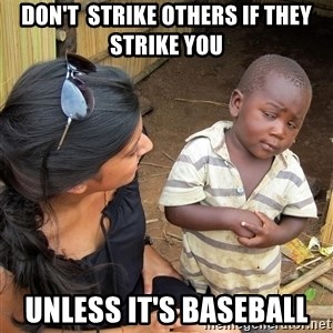 Sceptical third world kid - don't  strike others if they strike you unless it's baseball