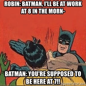 batman slap robin - Robin: Batman, I'll be at work at 8 in the morn- Batman: You're supposed to be here at 7!!