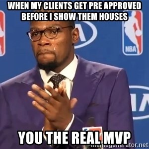 KD you the real mvp f - When my clients get pre approved before I show them houses You the real MVP