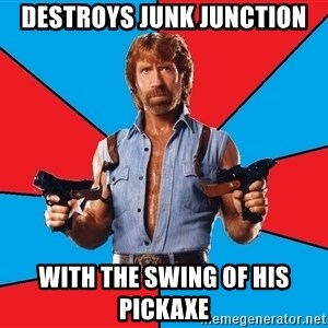 Chuck Norris  - Destroys Junk Junction with the swing of his pickaxe