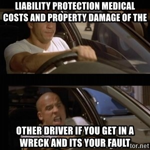 Vin Diesel Car - liability protection medical costs and property damage of the   other driver if you get in a wreck and its your fault