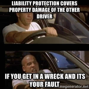 Vin Diesel Car - liability protection covers property damage of the other driver  if you get in a wreck and its your fault
