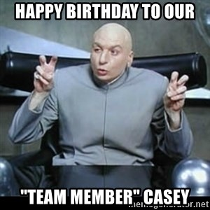 """dr. evil quotation marks - Happy birthday to our """"Team member"""" casey"""