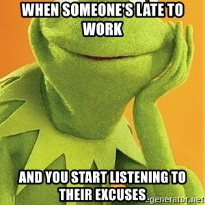 Kermit the frog - when someone's late to work and you start listening to their excuses