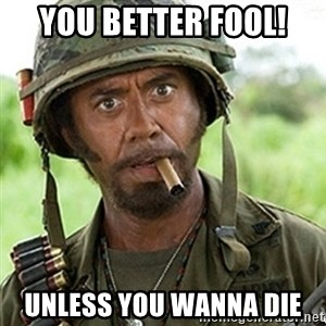 Tropic Thunder Downey - You better fool! Unless you wanna die
