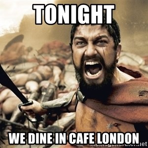 Spartan300 - TONIGHT WE DINE IN CAFE LONDON