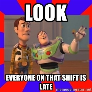 Everywhere - look everyone on that shift is late