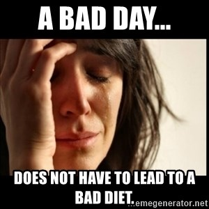 First World Problems - A Bad Day... Does not have to lead to a bad diet.