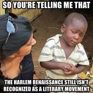 Skeptical 3rd World Kid - So You're Telling me that  the Harlem Renaissance still isn't recognized as a literary movement