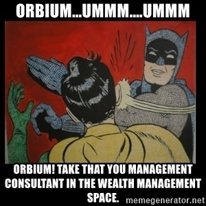 Batman Slappp - Orbium...ummm....ummm ORBIUM! Take that you management consultant in the wealth management space.
