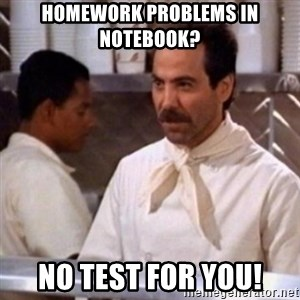 No Soup for You - Homework problems in notebook? NO TEST FOR YOU!