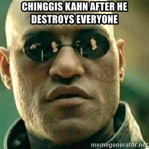 What If I Told You - chinggis kahn after he destroys everyone