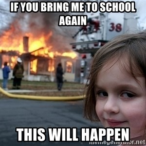 Disaster Girl - if you bring me to school again this will happen